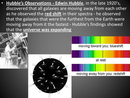 Hubble's Observations - Edwin Hubble, in the late 1920's, discovered that all galaxies are moving away from each other as he observed the red shift in.