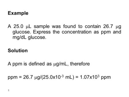 1 Example A 25.0  L sample was found to contain 26.7  g glucose. Express the concentration as ppm and mg/dL glucose. Solution A ppm is defined as  g/mL,