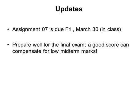 Updates Assignment 07 is due Fri., March 30 (in class) Prepare well for the final exam; a good score can compensate for low midterm marks!