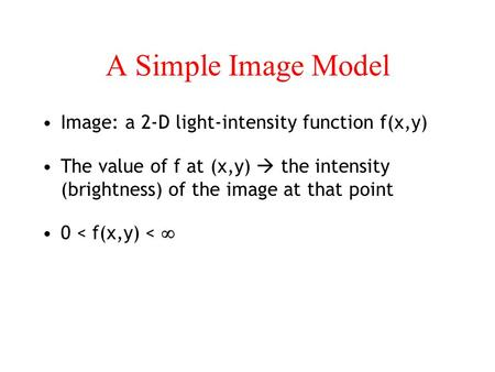 A Simple Image Model Image: a 2-D light-intensity function f(x,y) The value of f at (x,y)  the intensity (brightness) of the image at that point 0 <