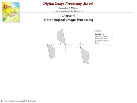 Digital Image Processing, 3rd ed. www.ImageProcessingPlace.com © 1992–2008 R. C. Gonzalez & R. E. Woods Gonzalez & Woods Chapter 9 Morphological Image.
