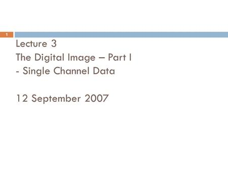 Lecture 3 The Digital Image – Part I - Single Channel Data 12 September 2007 1.