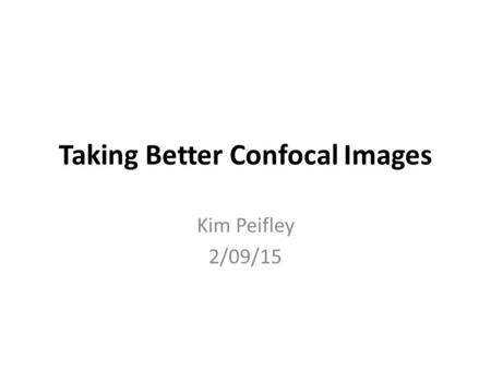 Taking Better Confocal Images Kim Peifley 2/09/15.