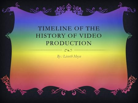TIMELINE OF THE HISTORY OF VIDEO PRODUCTION By : Lisseth Moya.