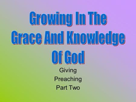 Giving Preaching Part Two. Review Knowing, Growing, Understanding, Living, Giving God's plans work best. All of us preach a lesson every time we meet.