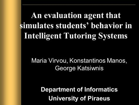 An evaluation agent that simulates students' behavior in Intelligent Tutoring Systems Maria Virvou, Konstantinos Manos, George Katsiwnis Department of.