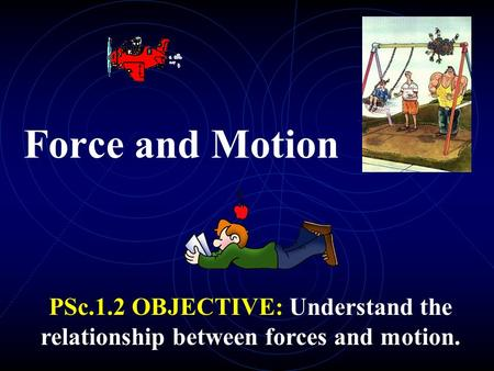 Force and Motion PSc.1.2 OBJECTIVE: Understand the relationship between forces and motion.
