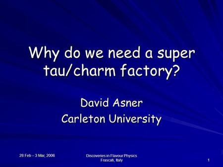 28 Feb – 3 Mar, 2006 Discoveries in Flavour Physics Frascati, Italy 1 Why do we need a super tau/charm factory? David Asner Carleton University.