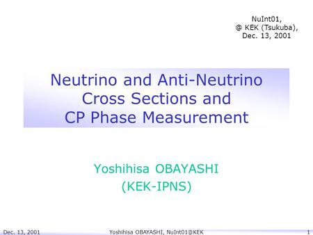 Dec. 13, 2001Yoshihisa OBAYASHI, Neutrino and Anti-Neutrino Cross Sections and CP Phase Measurement Yoshihisa OBAYASHI (KEK-IPNS) NuInt01,