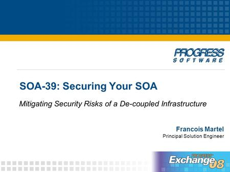 SOA-39: Securing Your SOA Francois Martel Principal Solution Engineer Mitigating Security Risks of a De-coupled Infrastructure.