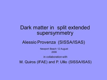 Dark matter in split extended supersymmetry in collaboration with M. Quiros (IFAE) and P. Ullio (SISSA/ISAS) Alessio Provenza (SISSA/ISAS) Newport Beach.