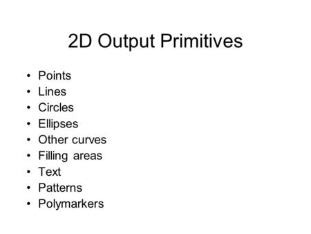 2D Output Primitives Points Lines Circles Ellipses Other curves Filling areas Text Patterns Polymarkers.