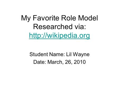 My Favorite Role Model Researched via:   Student Name: Lil Wayne Date: March, 26, 2010.