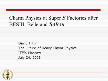 Charm Physics at Super B Factories after BESIII, Belle and B A B AR David Hitlin The Future of Heavy Flavor Physics ITEP, Moscow July 24, 2006.