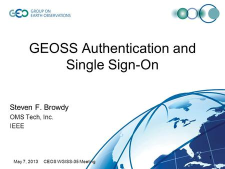 May 7, 2013 CEOS WGISS-35 Meeting 1 GEOSS Authentication and Single Sign-On Steven F. Browdy OMS Tech, Inc. IEEE.