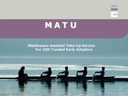 MAT U M A T U Middleware Assisted Take-Up Service For JISC Funded Early Adopters.