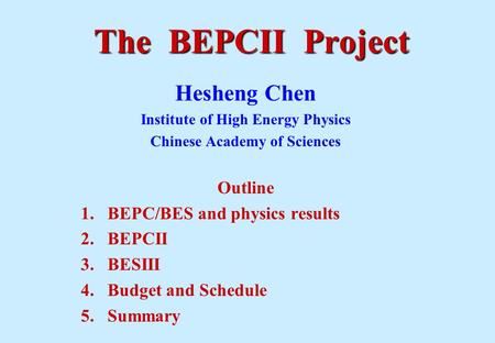 The BEPCII Project Hesheng Chen Institute of High Energy Physics Chinese Academy of Sciences Outline 1.BEPC/BES and physics results 2.BEPCII 3.BESIII 4.Budget.