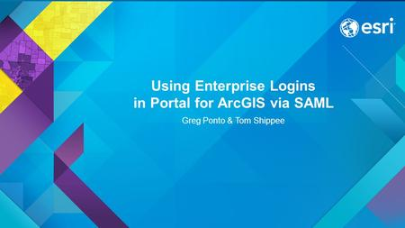 Using Enterprise Logins in Portal for ArcGIS via SAML Greg Ponto & Tom Shippee.