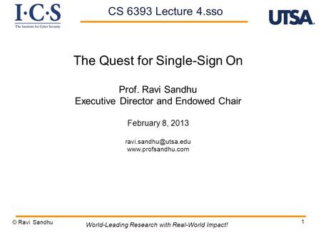 1 The Quest for Single-Sign On Prof. Ravi Sandhu Executive Director and Endowed Chair February 8, 2013  © Ravi Sandhu.