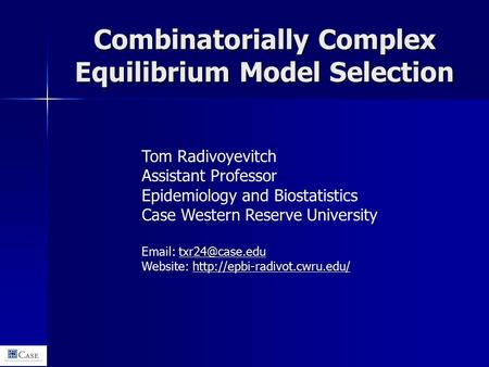 Combinatorially Complex Equilibrium Model Selection Tom Radivoyevitch Assistant Professor Epidemiology and Biostatistics Case Western Reserve University.