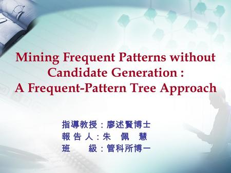 Mining Frequent Patterns without Candidate Generation : A Frequent-Pattern Tree Approach 指導教授:廖述賢博士 報 告 人:朱 佩 慧 班 級:管科所博一.