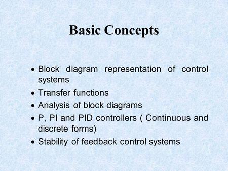 Basic Concepts  Block diagram representation of control systems  Transfer functions  Analysis of block diagrams  P, PI and PID controllers ( Continuous.