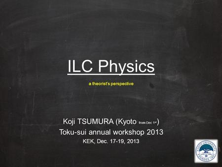 ILC Physics a theorist's perspective Koji TSUMURA (Kyoto from Dec 1 st ) Toku-sui annual workshop 2013 KEK, Dec. 17-19, 2013.