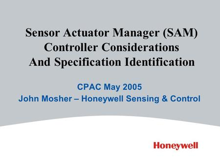 CPAC May 2005 John Mosher – Honeywell Sensing & Control Sensor Actuator Manager (SAM) Controller Considerations And Specification Identification.