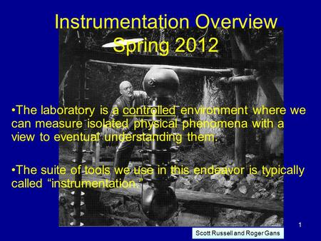 Instrumentation Overview Spring 2012 The laboratory is a controlled environment where we can measure isolated physical phenomena with a view to eventual.