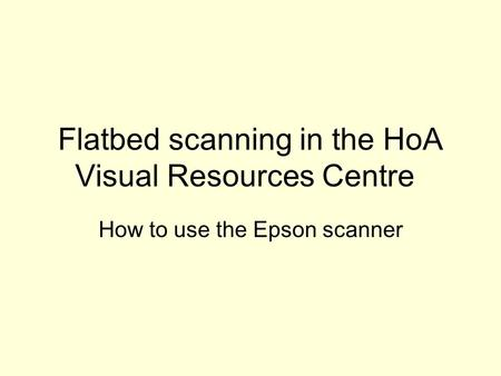 Flatbed scanning in the HoA Visual Resources Centre How to use the Epson scanner.