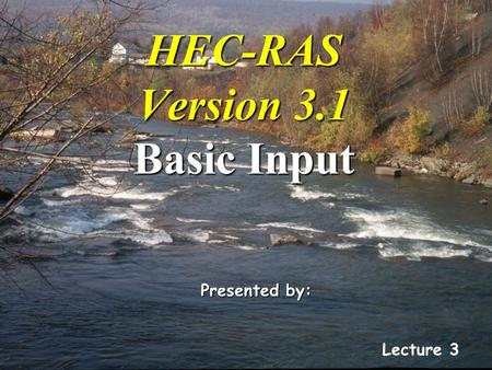 HEC-RAS Version 3.1 Basic Input Lecture 3 Presented by: