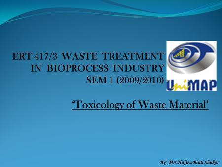 ERT 417/3 WASTE TREATMENT IN BIOPROCESS INDUSTRY SEM 1 (2009/2010) 'Toxicology of Waste Material' By; Mrs Hafiza Binti Shukor.