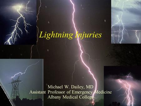 Lightning Injuries Michael W. Dailey, MD Assistant Professor of Emergency Medicine Albany Medical College.