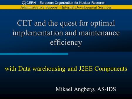 CERN – European Organization for Nuclear Research Administrative Support - Internet Development Services CET and the quest for optimal implementation and.