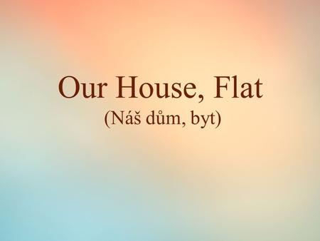 Our House, Flat (Náš dům, byt). Our house/flat  Place where you live  A house/a flat  A garden/a garage  Number of rooms  A living-room  A kitchen.