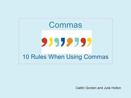Commas 10 Rules When Using Commas Caitlin Gordon and Julie Holton.