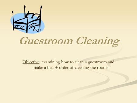 Guestroom Cleaning Objective: examining how to clean a guestroom and make a bed + order of cleaning the rooms.
