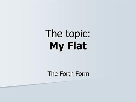 The topic: My Flat The Forth Form. Read and repeat! A bed A window, curtains A table A chair A wall-unit, a wardrobe A lamp A carpet A sofa A BEDROOM.
