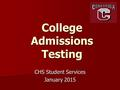 College Admissions Testing CHS Student Services January 2015.