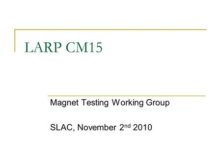 LARP CM15 Magnet Testing Working Group SLAC, November 2 nd 2010.