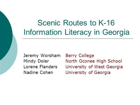 Scenic Routes to K-16 Information Literacy in Georgia Jeremy WorshamBerry College Mindy DolerNorth Oconee High School Lorene FlandersUniversity of West.