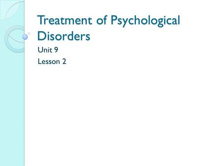 Treatment of Psychological Disorders Unit 9 Lesson 2.