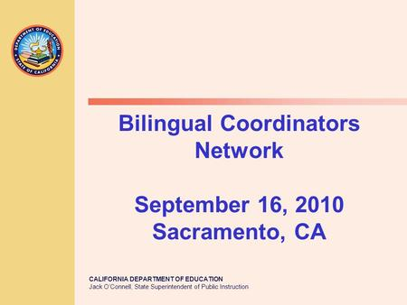 CALIFORNIA DEPARTMENT OF EDUCATION Jack O'Connell, State Superintendent of Public Instruction Bilingual Coordinators Network September 16, 2010 Sacramento,