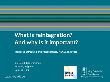 What is reintegration? And why is it important? Rebecca Surtees, Senior Researcher, NEXUS Institute EU Closed door workshop Brussels, Belgium June 30,