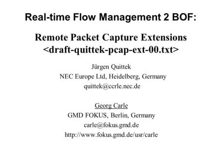Real-time Flow Management 2 BOF: Remote Packet Capture Extensions Jürgen Quittek NEC Europe Ltd, Heidelberg, Germany Georg Carle GMD.