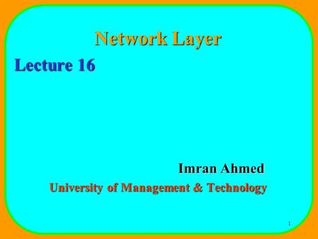 1 Network Layer Lecture 16 Imran Ahmed University of Management & Technology.