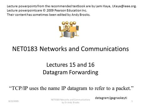 NET0183 Networks and Communications Lectures 15 and 16 Datagram Forwarding 8/25/20091 NET0183 Networks and Communications by Dr Andy Brooks Lecture powerpoints.
