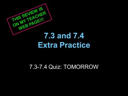 7.3 and 7.4 Extra Practice 7.3-7.4 Quiz: TOMORROW THIS REVIEW IS ON MY TEACHER WEB PAGE!!!