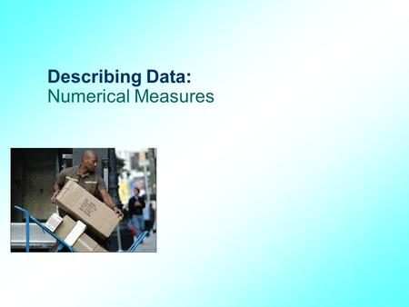 Describing Data: Numerical Measures. GOALS 1.Calculate the arithmetic mean, weighted mean, median, mode, and geometric mean. 2.Explain the characteristics,