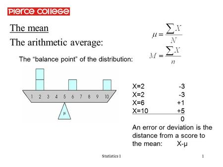"Statistics 11 The mean The arithmetic average: The ""balance point"" of the distribution: X=2 -3 X=6+1 X=10+5 0 An error or deviation is the distance from."